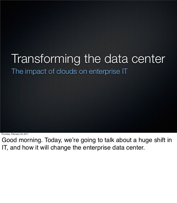 Transforming the data center          The impact of clouds on enterprise ITThursday, February 24, 2011Good morning. Today,...