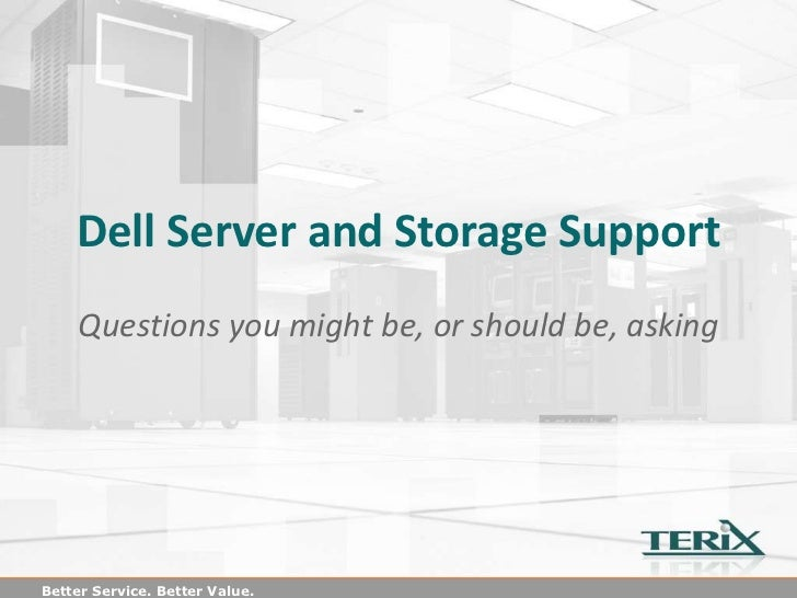 Dell Server and Storage Support     Questions you might be, or should be, askingBetter Service. Better Value.
