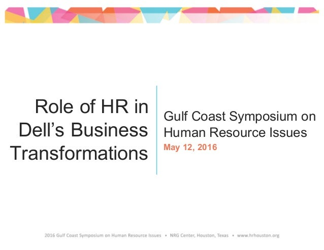 Gulf Coast Symposium on Human Resource Issues May 12, 2016 Role of HR in Dell's Business Transformations