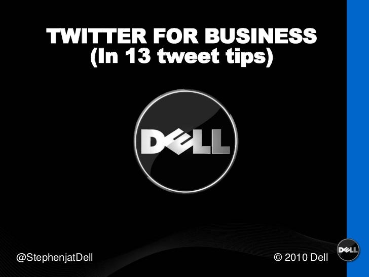 TWITTER FOR BUSINESS        (In 13 tweet tips)@StephenjatDell       © 2010 Dell