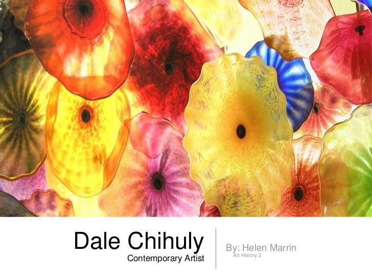 Dale Chihuly  Contemporary Artist <ul><li>By: Helen Marrin </li></ul><ul><ul><li>Art History 2 </li></ul></ul>