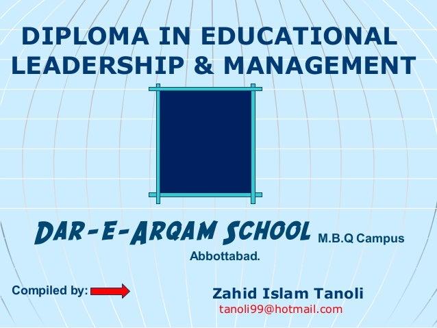 Dar-e-Arqam School M.B.Q Campus Abbottabad. DIPLOMA IN EDUCATIONAL LEADERSHIP & MANAGEMENT Zahid Islam Tanoli tanoli99@hot...