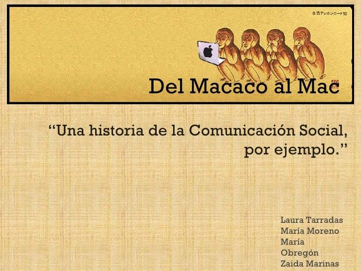 """Del Macaco al Mac """" Una historia de la Comunicación Social, por ejemplo."""" Laura Tarradas María Moreno María Obregón Zaida ..."""