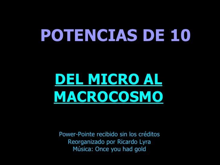 . POTENCIAS DE 10 DEL MICRO AL MACROCOSMO Power-Pointe recibido sin los créditos Reorganizado por Ricardo Lyra Música: Onc...