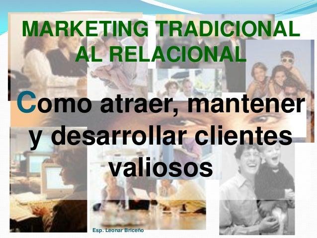 MARKETING TRADICIONAL AL RELACIONAL Como atraer, mantener y desarrollar clientes valiosos Esp. Leonar Briceño