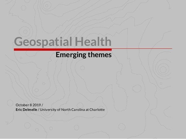 Geospatial Health Emerging themes Eric Delmelle / University of North Carolina at Charlotte October 8 2019 /