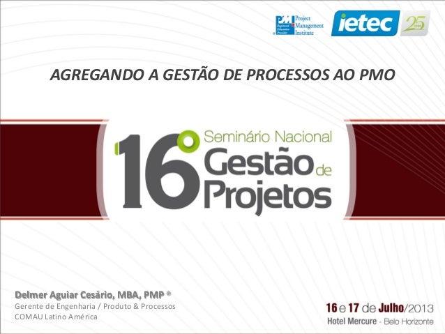 AGREGANDO A GESTÃO DE PROCESSOS AO PMO Delmer Aguiar Cesário, MBA, PMP® Gerente de Engenharia / Produto & Processos COMAU ...