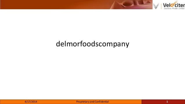 delmorfoodscompany 4/17/2014 Proprietary and Confidential 1