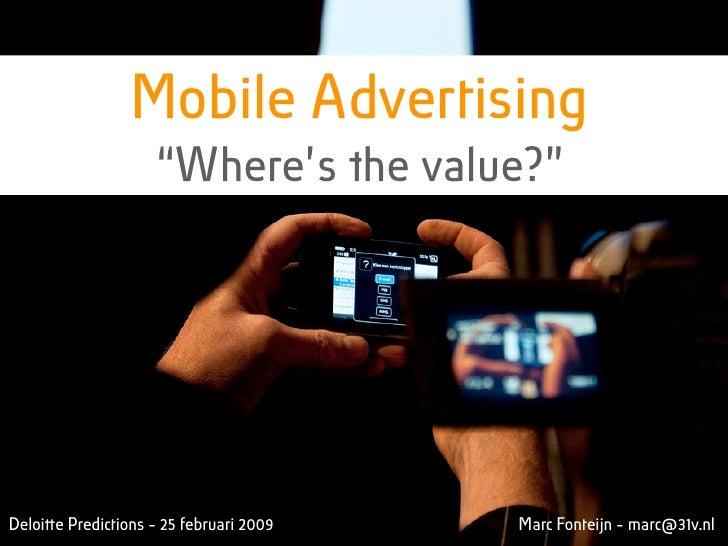 """Mobile Advertising                      """"Where's !e value?""""     Deloiquot;e Predictions - 25 februari 2009   Marc Fonteijn..."""
