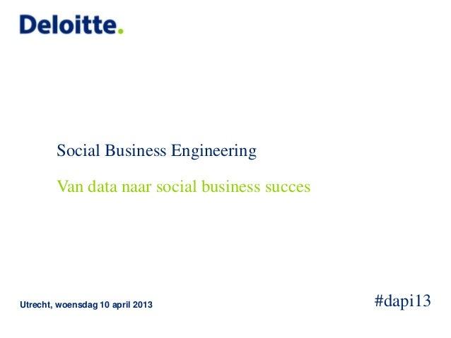 Social Business Engineering        Van data naar social business succesUtrecht, woensdag 10 april 2013                #dap...