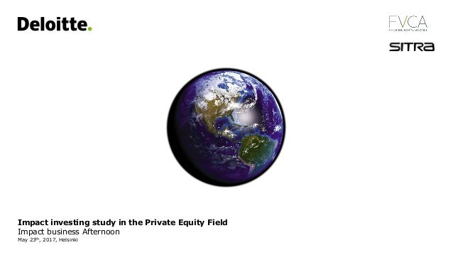 Impact investing study in the Private Equity Field Impact business Afternoon May 23th, 2017, Helsinki