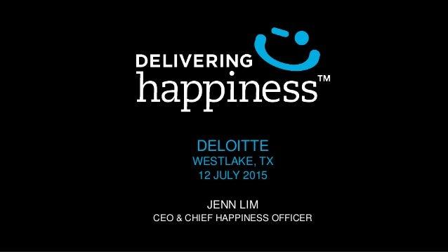 DELOITTE WESTLAKE, TX 12 JULY 2015 JENN LIM CEO & CHIEF HAPPINESS OFFICER