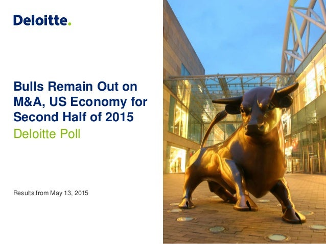 Bulls Remain Out on M&A, US Economy for Second Half of 2015 Deloitte Poll Results from May 13, 2015