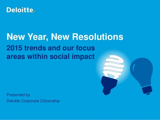 New Year, New Resolutions 2015 trends and our focus areas within social impact Presented by Deloitte Corporate Citizenship