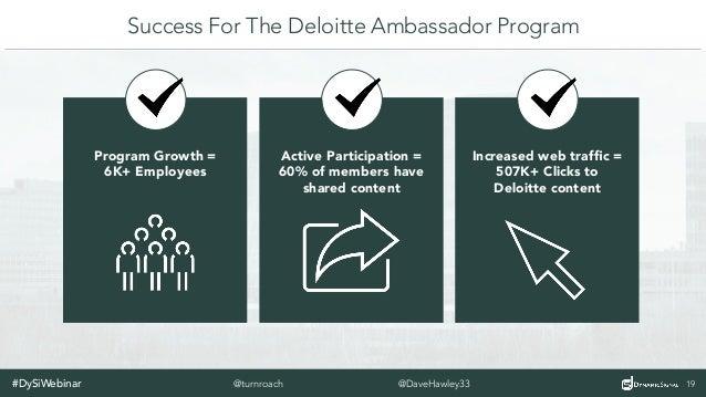 #DySiWebinar 20@DaveHawley33@turnroach Benefits Of The Deloitte Ambassador Program o Gives employees ability to choose th...