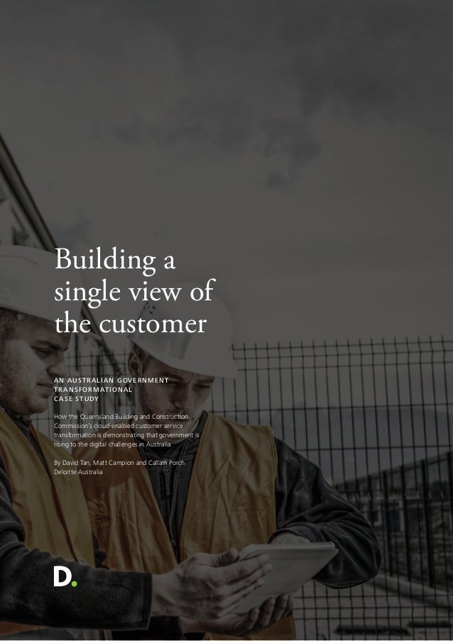 Building a single view of the customer AN AUSTRALIAN GOVERNMENT TRANSFORMATIONAL CASE STUDY How the Queensland Building an...