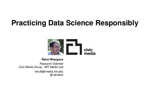 Practicing Data Science Responsibly Rahul Bhargava Research Scientist Civic Media Group - MIT Media Lab rahulb@media.mit.e...