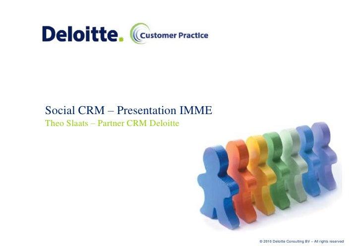 Social CRM – Presentation IMME Theo Slaats – Partner CRM Deloitte                                          © 2010 Deloitte...