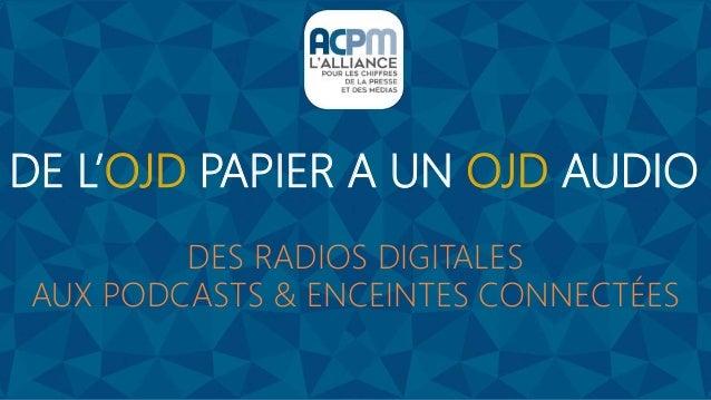 DE L'OJD PAPIER A UN OJD AUDIO DES RADIOS DIGITALES AUX PODCASTS & ENCEINTES CONNECTÉES