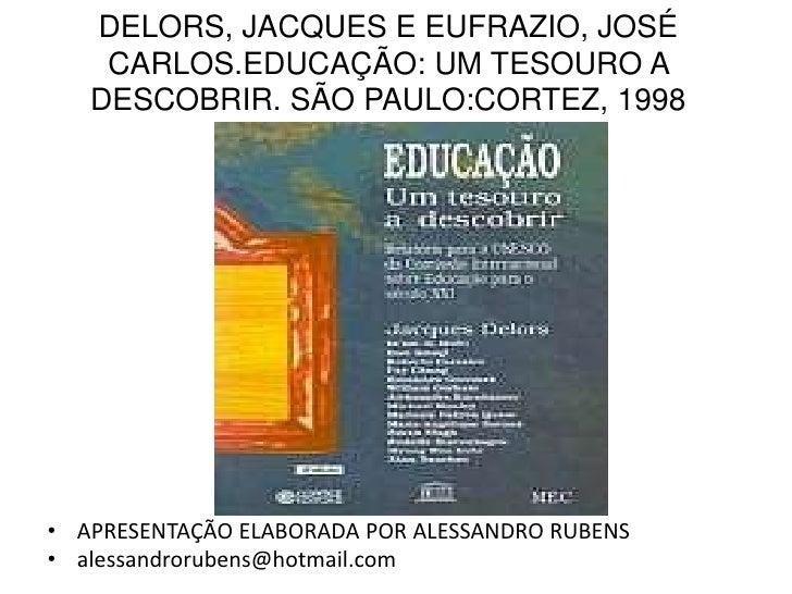 DELORS, JACQUES E EUFRAZIO, JOSÉ    CARLOS.EDUCAÇÃO: UM TESOURO A   DESCOBRIR. SÃO PAULO:CORTEZ, 1998• APRESENTAÇÃO ELABOR...