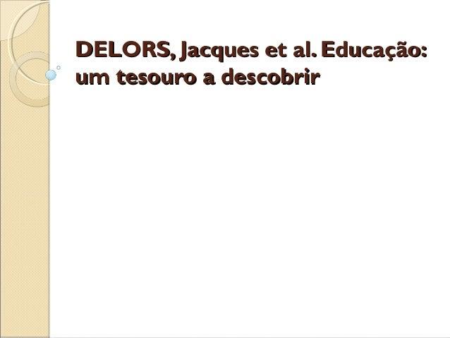 DELORS, Jacques et al. Educação:DELORS, Jacques et al. Educação: um tesouro a descobrirum tesouro a descobrir