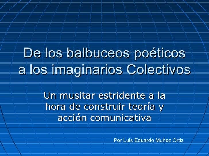 De los balbuceos poéticos a los imaginarios Colectivos Un musitar estridente a la hora de construir teoría y acción comuni...