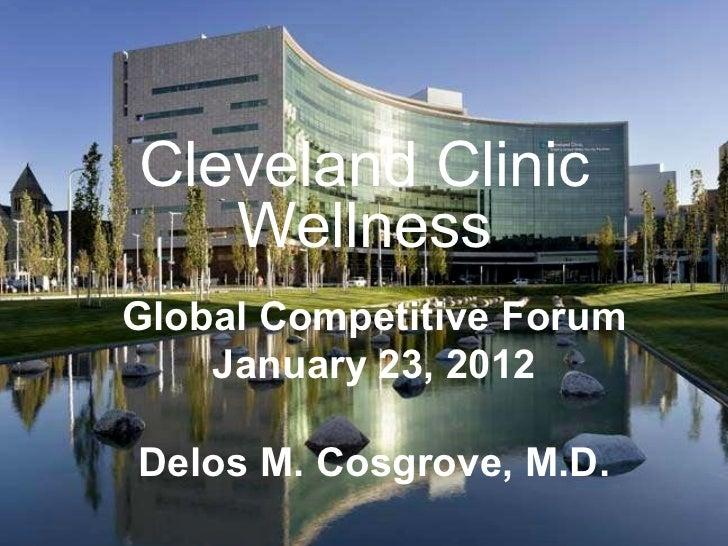 Cleveland Clinic Wellness Global Competitive Forum January 23, 2012 Delos M. Cosgrove, M.D.