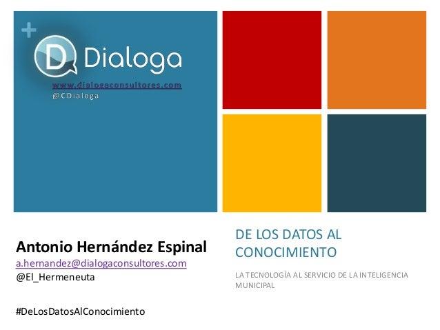+ DE LOS DATOS AL CONOCIMIENTO LA TECNOLOGÍA AL SERVICIO DE LA INTELIGENCIA MUNICIPAL #DeLosDatosAlConocimiento Antonio He...