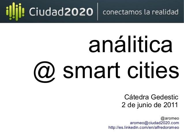 análitica @ smart cities @aromeo aromeo@ciudad2020.com http://es.linkedin.com/en/alfredoromeo Cátedra Gedestic 2 de junio ...