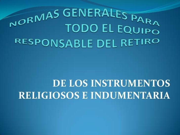 NORMAS GENERALES PARA TODO EL EQUIPO RESPONSABLE DEL RETIRO<br />DE LOS INSTRUMENTOS RELIGIOSOS E INDUMENTARIA<br />