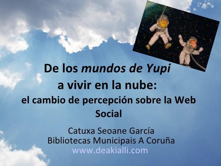 De los mundos de Yupi       a vivir en la nube: el cambio de percepción sobre la Web                Social            Catu...
