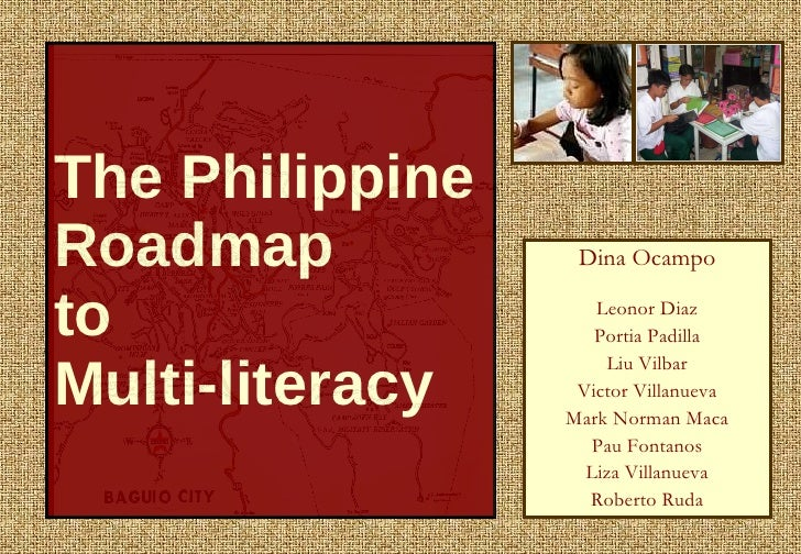 The Philippine Roadmap  to  Multi-literacy Dina Ocampo Leonor Diaz Portia Padilla Liu Vilbar Victor Villanueva Mark Norman...