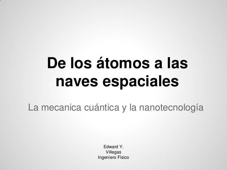 De los átomos a las     naves espacialesLa mecanica cuántica y la nanotecnología                  Edward Y.               ...