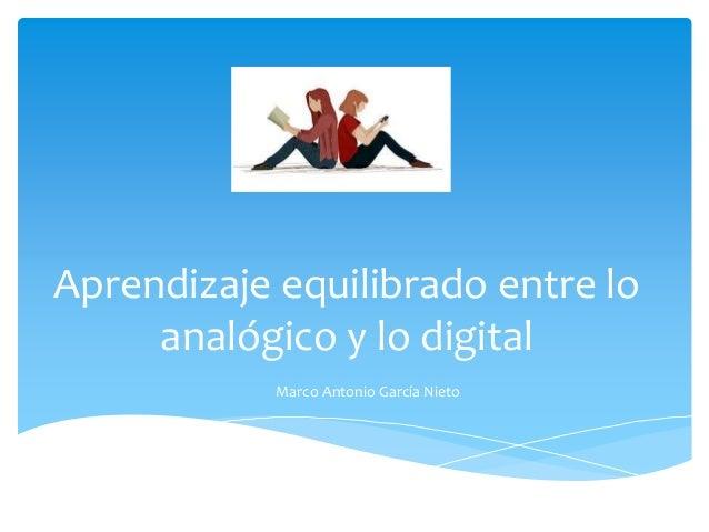Aprendizaje equilibrado entre lo  analógico y lo digital  Marco Antonio García Nieto