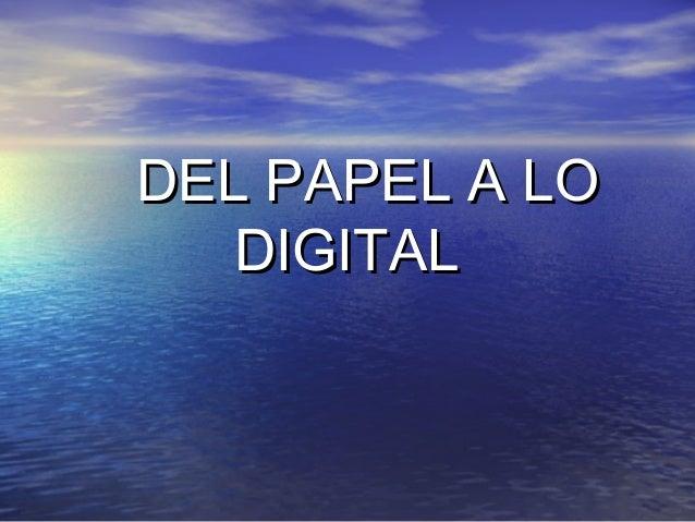 DEL PAPEL A LODEL PAPEL A LO DIGITALDIGITAL