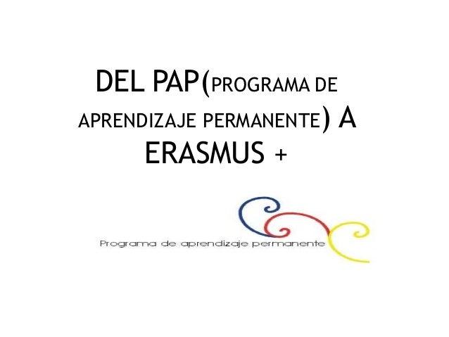 DEL PAP(PROGRAMA DE APRENDIZAJE PERMANENTE) A ERASMUS +