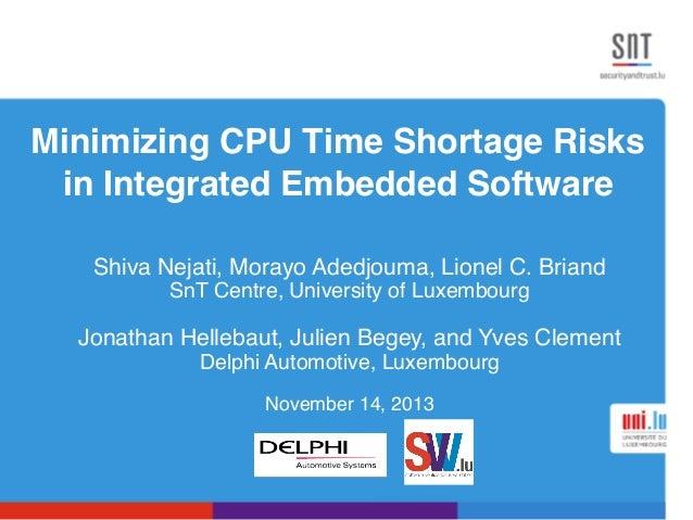 Minimizing CPU Time Shortage Risks in Integrated Embedded Software! Shiva Nejati, Morayo Adedjouma, Lionel C. Briand! SnT ...