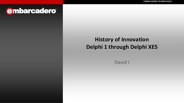 EMBARCADERO TECHNOLOGIES EMBARCADERO TECHNOLOGIES  History of Innovation Delphi 1 through Delphi XE5 David I