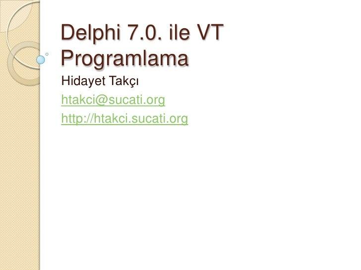 Delphi 7.0. ile VTProgramlamaHidayet Takçıhtakci@sucati.orghttp://htakci.sucati.org