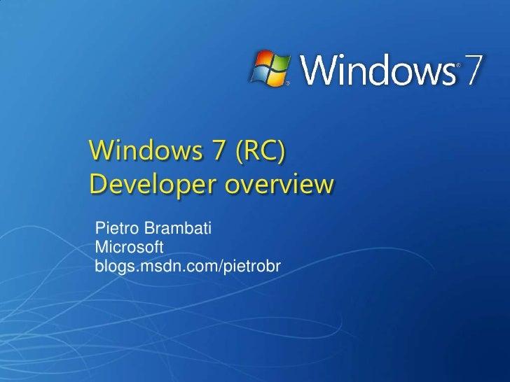 Windows 7 (RC) Developer overview Pietro Brambati Microsoft blogs.msdn.com/pietrobr