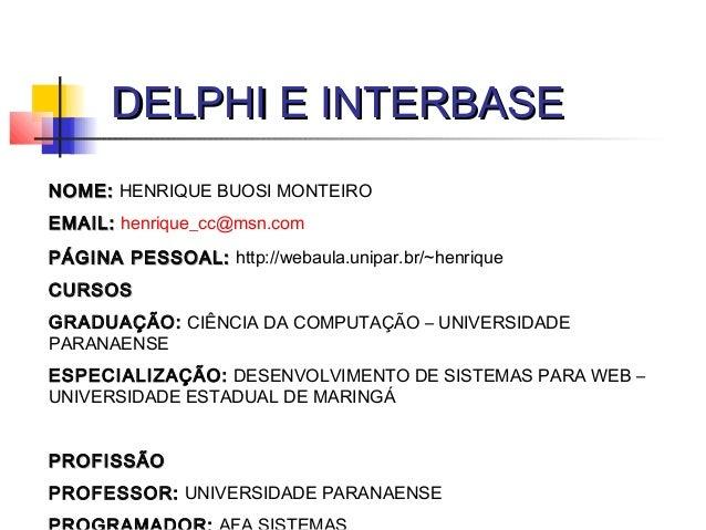 DELPHI E INTERBASEDELPHI E INTERBASE NOME:NOME: HENRIQUE BUOSI MONTEIRO EMAIL:EMAIL: henrique_cc@msn.com PÁGINA PESSOAL:PÁ...