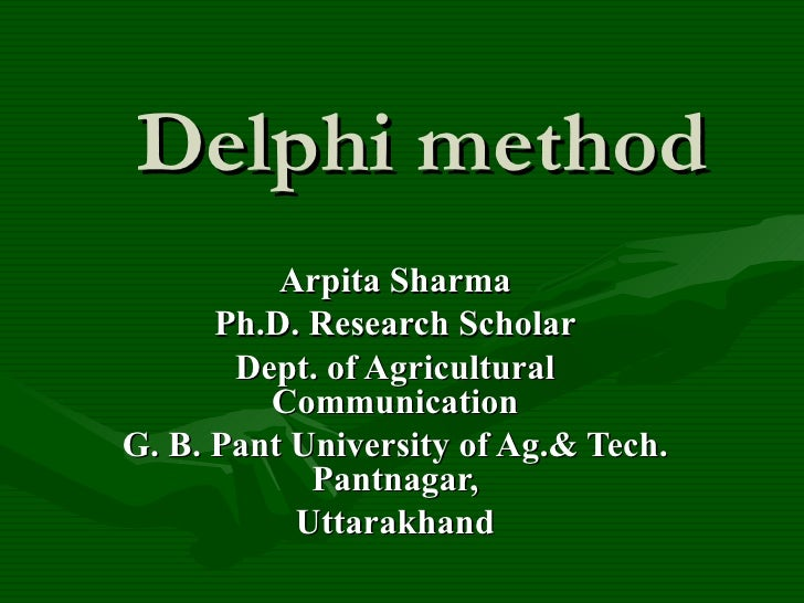 Delphi method          Arpita Sharma      Ph.D. Research Scholar       Dept. of Agricultural         CommunicationG. B. Pa...