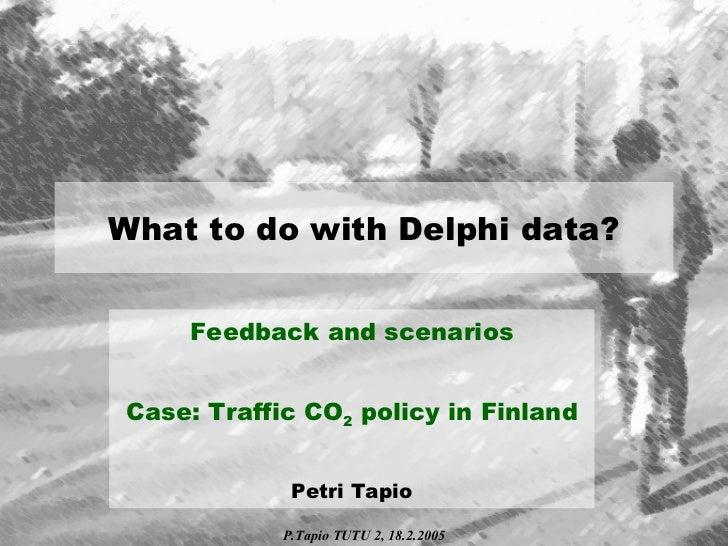 What to do with Delphi data? Feedback and scenarios Case: Traffic CO 2  policy in Finland Petri Tapio P.Tapio TUTU 2, 18.2...