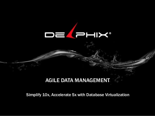 AGILE DATA MANAGEMENT Simplify 10x, Accelerate 5x with Database Virtualization