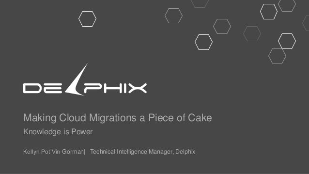 Making Cloud Migrations a Piece of Cake Knowledge is Power Kellyn Pot'Vin-Gorman| Technical Intelligence Manager, Delphix