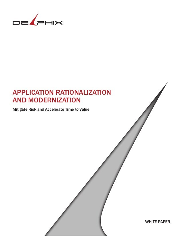 WHITE PAPER APPLICATION RATIONALIZATION AND MODERNIZATION Mitigate Risk and Accelerate Time to Value