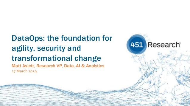 451RESEARCH.COM ©2019 451 Research. All Rights Reserved. DataOps: the foundation for agility, security and transformationa...