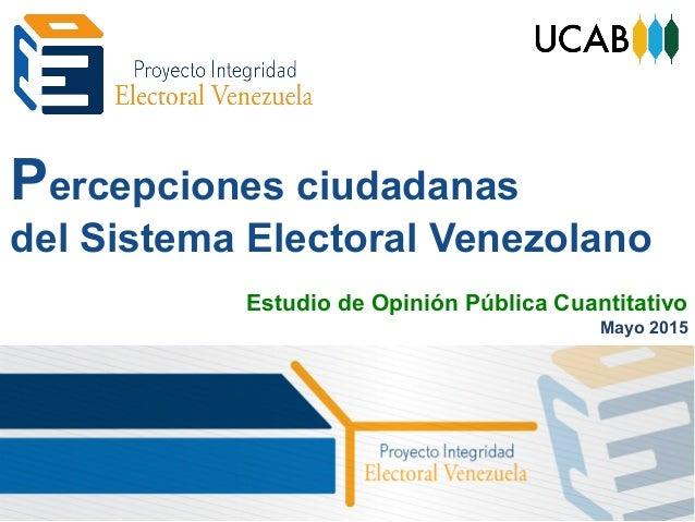 Percepciones ciudadanas del Sistema Electoral Venezolano Estudio de Opinión Pública Cuantitativo Mayo 2015