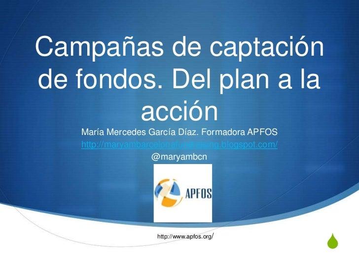 Campañas de captaciónde fondos. Del plan a la        acción   María Mercedes García Díaz. Formadora APFOS   http://maryamb...