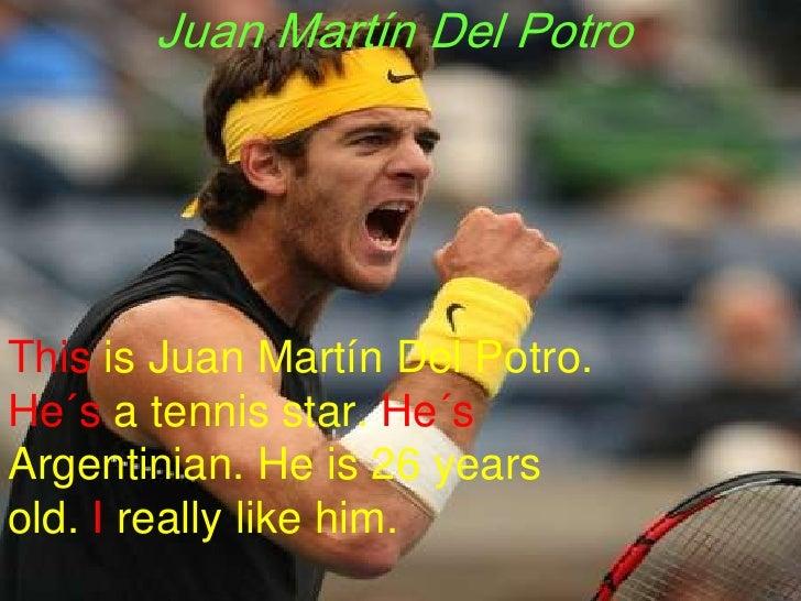 Juan Martín Del Potro<br />Thisis Juan Martín Del Potro. He´s a tennisstar. He´sArgentinian. He is 26 yearsold. Ireallylik...